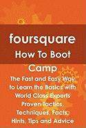 Foursquare How to Boot Camp: The Fast and Easy Way to Learn the Basics with World Class Experts Proven Tactics, Techniques, Facts, Hints, Tips and