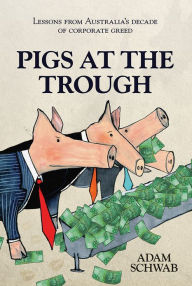 Pigs at the Trough: Lessons from Australia's Decade of Corporate Greed - Adam Schwab