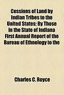 Cessions of Land by Indian Tribes to the United States; By Those in the State of Indiana First Annual Report of the Bureau of Ethnology to the