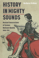 History in Mighty Sounds: Musical Constructions of German National Identity, 1848 -1914 - Barbara Eichner