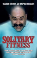 Solitary Fitness - You Don't Need a Fancy Gym or Expensive Gear to be as Fit as Me - Charles Bronson, Stephen Richards