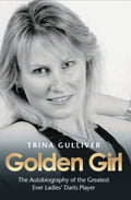 Golden Girl - The Autobiography of the Greatest Ever Ladies' Darts Player - Trina Gulliver