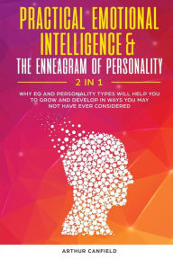 Practical Emotional Intelligence & the Enneagram of Personality 2 in 1: Why Eq and Personality Types Will Help You to Grow and Develop in Ways You May Not Have Ever Considered - Arthur Canfield