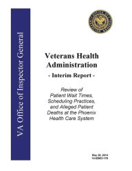 Veterans Health Administration, interim report: review of patient wait times, scheduling practices, and alleged patient deaths at the Phoenix Health Care System. - Office of the Investigator General