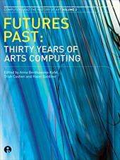 Futures Past: Thirty Years of Arts Computing - Bentkowksa-Kafel, Anna / Cashen, Trish / Gardiner, Hazel