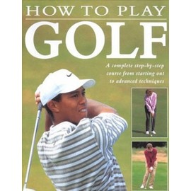 How to Play Golf: A Complete Step-by-Step Course from Starting Out to Advanced Techniques - Steve Newell