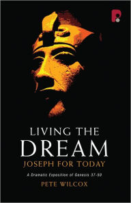 Living the Dream - Joseph for Today: A Dramatic Exposition of Genesis 3750 - Pete Wilcox