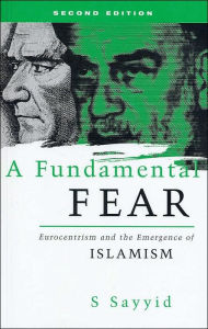 A Fundamental Fear: Eurocentrism and the Emergence of Islamism - Bobby S. Sayyid