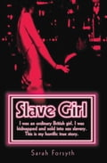 Slave Girl - I Was an Ordinary British Girl. I Was Kidnapped and Sold into Sex Slavery. This is My Horrific True Story - Sarah Forsyth