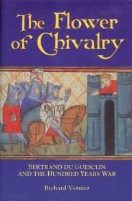 The Flower of Chivalry: Bertrand du Guesclin and the Hundred Years War - Richard  Vernier