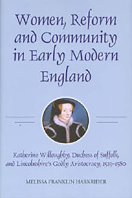 Women, Reform and Community in Early Modern England: Katherine Willoughby, Duchess of Suffolk, and Lincolnshire's Godly Aristocracy, 1519-1580 - Melissa Franklin Harkrider