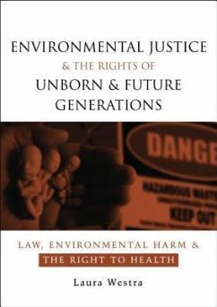 Environmental Justice and the Rights of Unborn and Future Generations: Law, Environmental Harm and the Right to Health - Westra, Laura Laura Westra