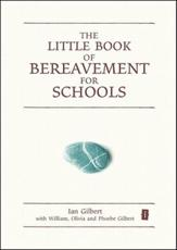 The Little Book of Bereavement for Schools - Ian Gilbert, William Gilbert, Olivia Gilbert, Phoebe Gilbert