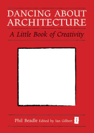 Dancing About Architecture: A Little Book of Creativity - Phil Beadle