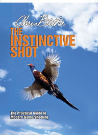 Instinctive Shot: The Practical Guide to Modern Game Shooting - Chris Batha