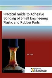 Practical Guide to Adhesive Bonding of Small Engineering Plastic and Rubber Parts - Goss, Bob