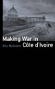 Making War in Cote d'Ivoire - Mike McGovern