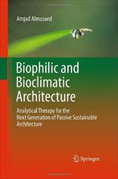 Biophilic and Bioclimatic Architecture: Analytical Therapy for the Next Generation of Passive Sustainable Architecture - Almusaed, Amjad