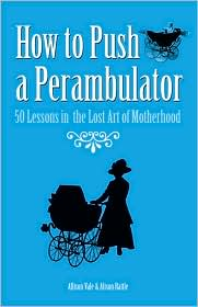How to Push a Perambulator: 50 Lessons in the Lost Art of Motherhood - Alison Rattle, Allison Vale