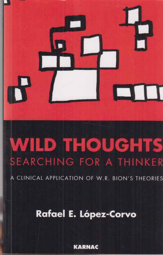 Wild Thoughts Searching for a Thinker. A clinical Application of W. R. Bion's Theories. Von Raphael E. Lopez-Corvo. - Bion, Wilfred R