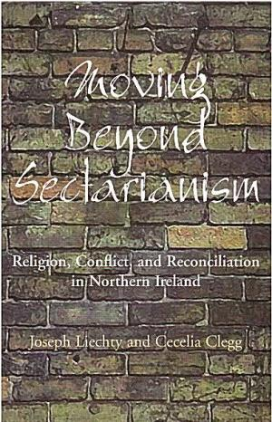 Moving Beyond Sectarianism: Religion, Conflict and Reconciliation in Northe - Liechty, JosephClegg, Cecelia