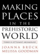 Making Places in the Prehistoric World - Joanna Bruck; Melissa Goodman