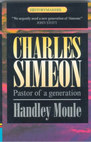 Charles Simeon: Pastor of a Generation - Handley Moule