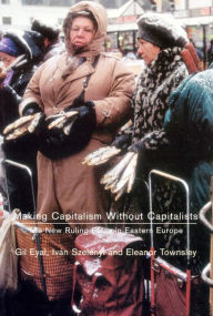 Making Capitalism Without Capitalists: Class Formation and Elite Struggles in Post-Communist Central Europe - Gil Eyal