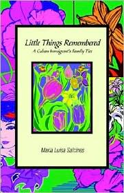 Little Things Remembered: A Cuban Immigrant 's Family Ties - Maria Luisa Salcines