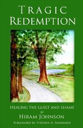 Tragic Redemption: Healing the Guilt and Shame - Johnson, Hiram / Seamands, Stephen A.