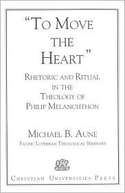 Rhetoric and Ritual in the Theology of Philip Melanchthon: To Move the Heart - Michael B. Aune