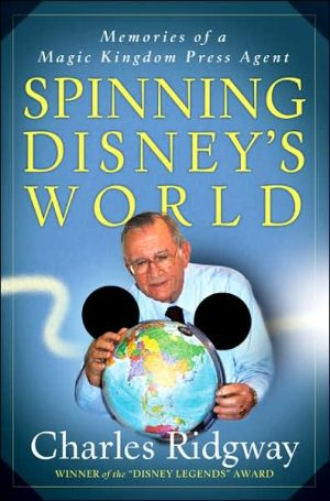 Spinning Disney's World: Memories of a Magic Kingdom Press Agent - Charles Ridgway