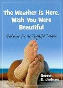 The Weather Is Here, Wish You Were Beautiful: Quotes for the Thoughtful Travelers