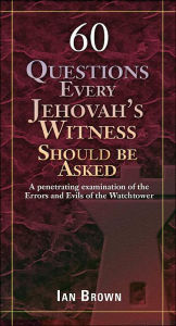 Sixty Questions Every Jehovah's Witness Should Be Asked - Ian Brown