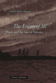 The Enemy of All: Piracy and the Law of Nations - Daniel Heller-Roazen