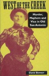 West of the Creek: Murder, Mayhem and Vice in Old San Antonio - Bowser, David / Fisher, Lewis F.