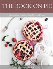 THE BOOK ON PIE: Recipes for Quiches, Soufflés, and More - Smith, Abigail