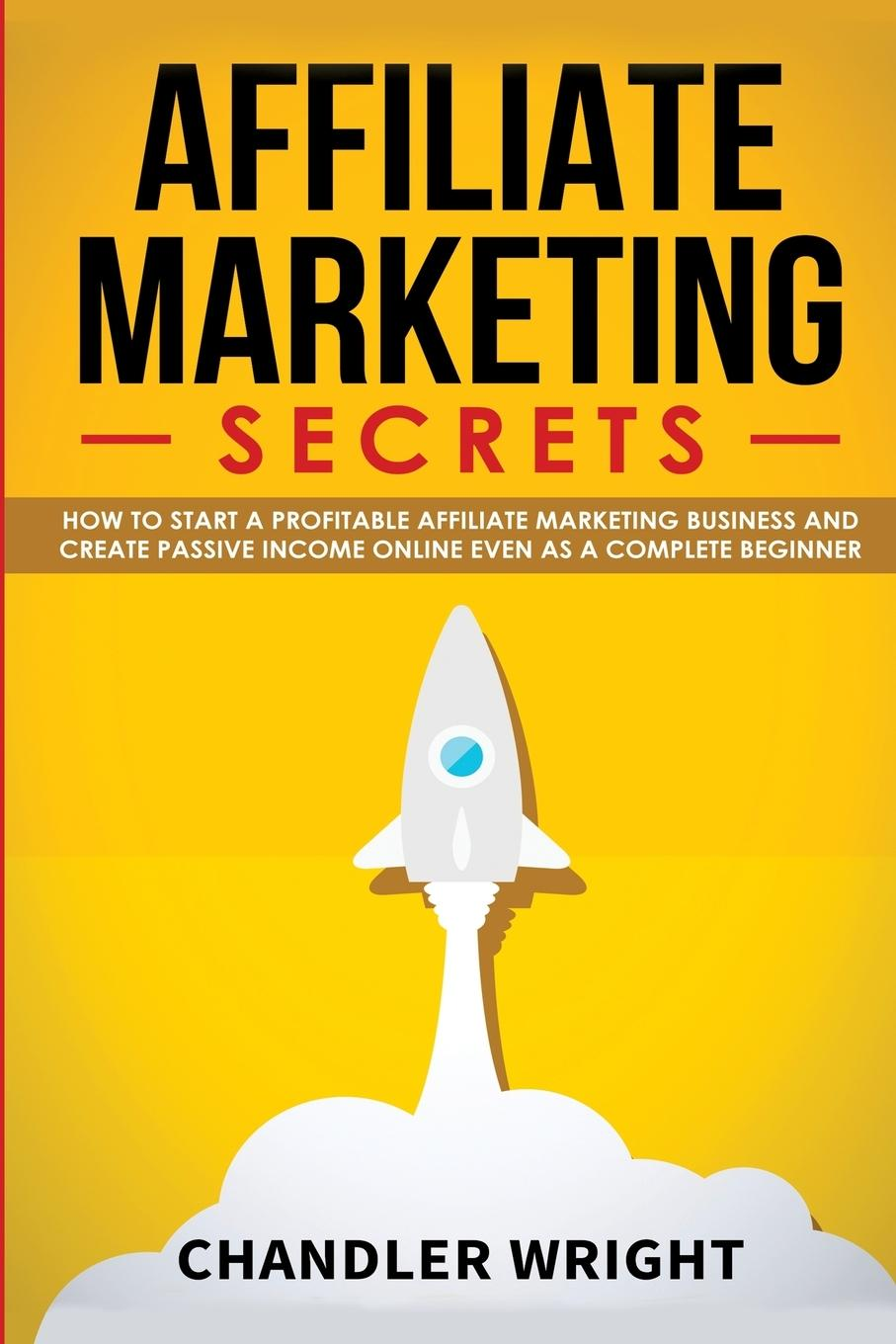 Affiliate Marketing  Secrets - How to Start a Profitable Affiliate Marketing Business and Generate Passive Income Online, Even as a Complete Beginner  Chandler Wright  Taschenbuch  Paperback - Wright, Chandler