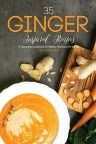 35 Ginger Inspired Recipes: A Complete Cookbook of Healthy Food & Drink Ideas! - Martha Stephenson