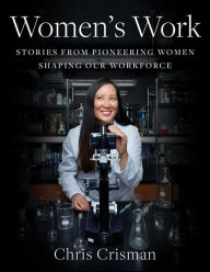 Women's Work: Stories from Pioneering Women Shaping Our Workforce Chris Crisman Author