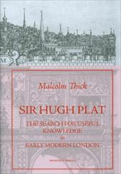 Sir Hugh Plat: The Search for Useful Knowledge in Early Modern London - Thick, Malcolm