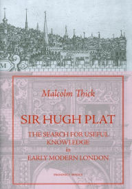 Sir Hugh Plat: The Search for Useful Knowledge in Early-Modern London - Malcolm Thick