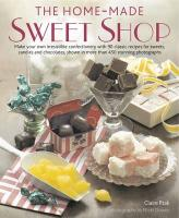 The Home-Made Sweet Shop: Make Your Own Irresistible Confectionery with 90 Classic Recipes for Sweets, Candies and Chocolates, Shown in More Tha