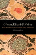Gibran, Rihani & Naimy: East West Interactions in Early Twentieth-Century Arab Literature - Imangulieva, Aida