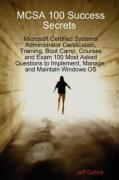 McSa 100 Success Secrets Microsoft Certified Systems Administrator Certification, Training, Boot Camp, Courses and Exam 100 Most Asked Questions to Im