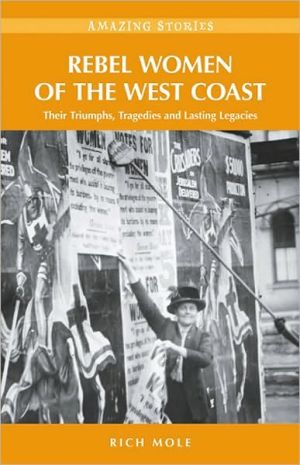 Rebel Women of the West Coast: Their Triumphs, Tragedies and Lasting Legacies - Rich Mole