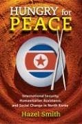 Hungry for Peace: International Security, Humanitarian Assistance, and Social Change in North Korea - Smith, Hazel