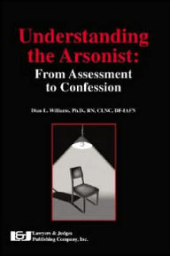 Understanding the Arsonist: From Assessment to Confession - Dian L. Williams