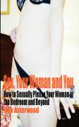 Sex, Your Woman and You: How to Sexually Please Your Woman in the Bedroom and Beyond