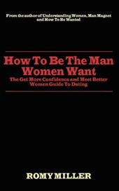 How to Be the Man Women Want: The Get More Confidence and Meet Better Women Guide to Dating - Miller, Romy